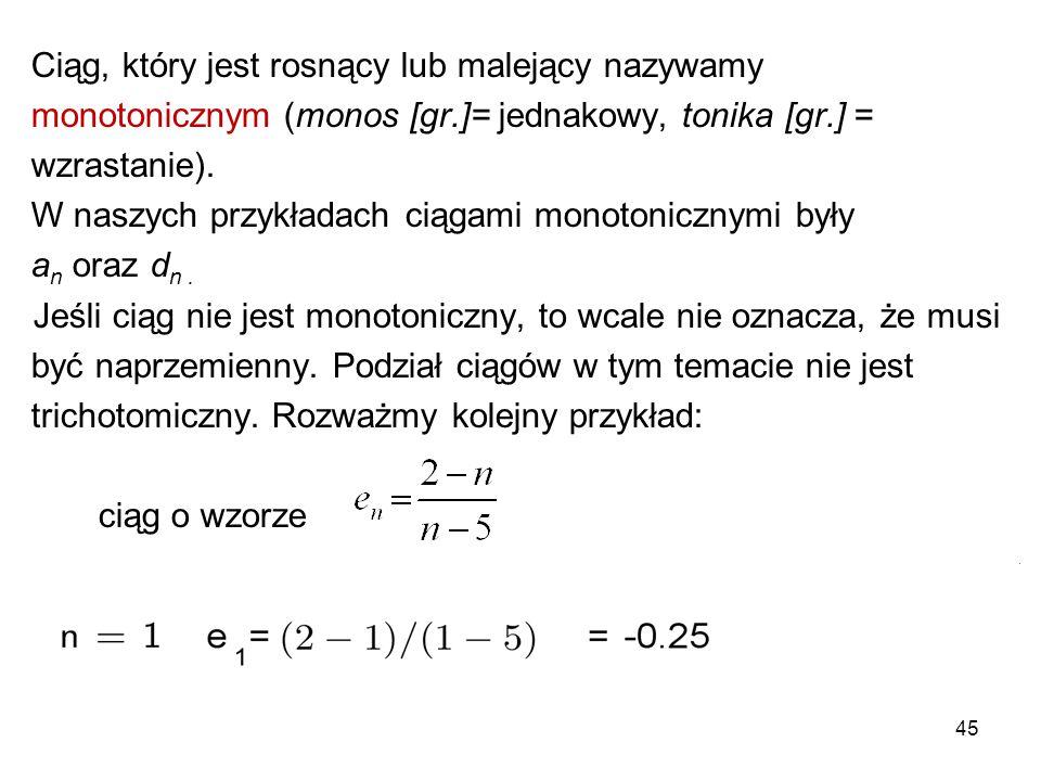 45 Ciąg, który jest rosnący lub malejący nazywamy monotonicznym (monos [gr.]= jednakowy, tonika [gr.] = wzrastanie). W naszych przykładach ciągami mon