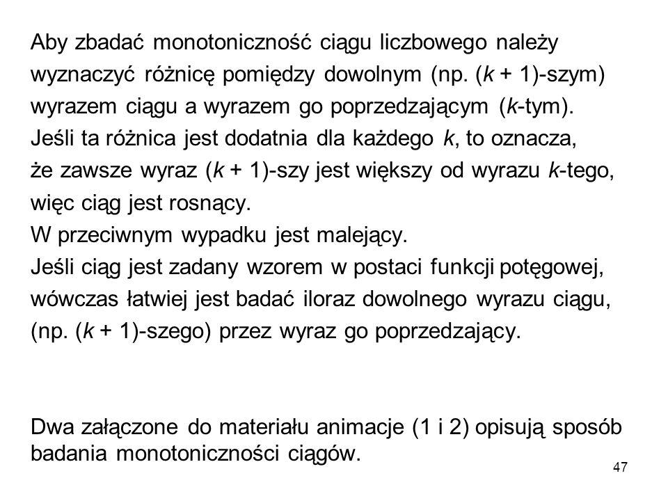 47 Aby zbadać monotoniczność ciągu liczbowego należy wyznaczyć różnicę pomiędzy dowolnym (np. (k + 1)-szym) wyrazem ciągu a wyrazem go poprzedzającym
