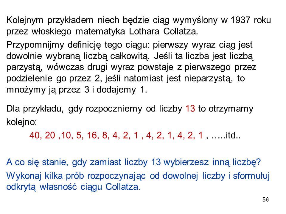 56 Kolejnym przykładem niech będzie ciąg wymyślony w 1937 roku przez włoskiego matematyka Lothara Collatza. Przypomnijmy definicję tego ciągu: pierwsz