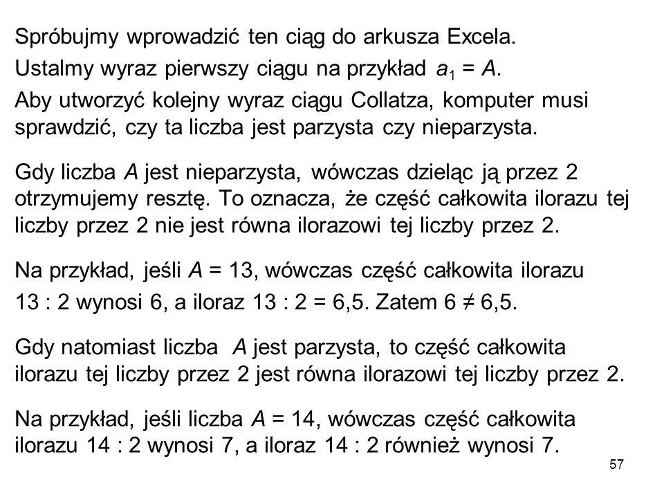57 Spróbujmy wprowadzić ten ciąg do arkusza Excela. Ustalmy wyraz pierwszy ciągu na przykład a 1 = A. Aby utworzyć kolejny wyraz ciągu Collatza, kompu