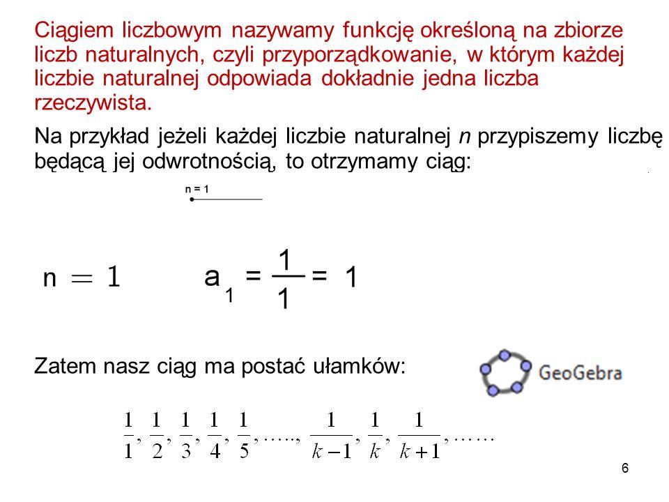6 Ciągiem liczbowym nazywamy funkcję określoną na zbiorze liczb naturalnych, czyli przyporządkowanie, w którym każdej liczbie naturalnej odpowiada dok