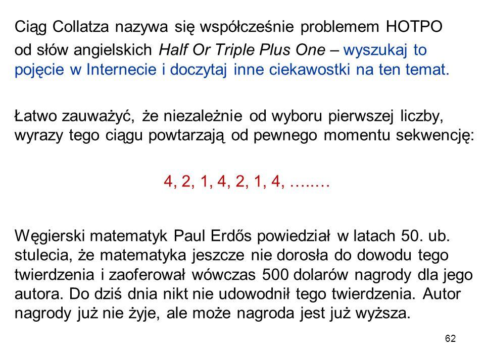 62 Ciąg Collatza nazywa się współcześnie problemem HOTPO od słów angielskich Half Or Triple Plus One – wyszukaj to pojęcie w Internecie i doczytaj inn