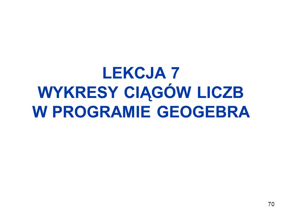70 LEKCJA 7 WYKRESY CIĄGÓW LICZB W PROGRAMIE GEOGEBRA