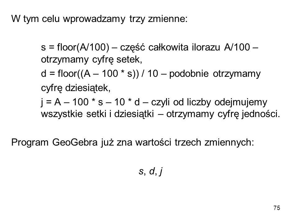 75 W tym celu wprowadzamy trzy zmienne: s = floor(A/100) – część całkowita ilorazu A/100 – otrzymamy cyfrę setek, d = floor((A – 100 * s)) / 10 – podo