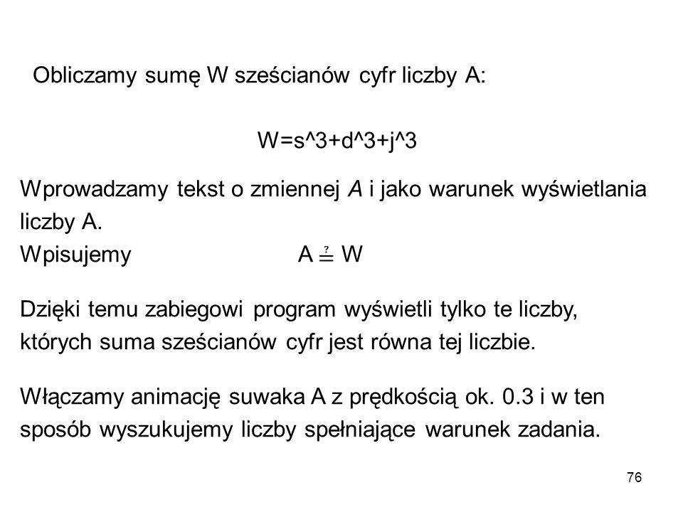 76 Obliczamy sumę W sześcianów cyfr liczby A: W=s^3+d^3+j^3 Wprowadzamy tekst o zmiennej A i jako warunek wyświetlania liczby A. Wpisujemy A ≟ W Dzięk