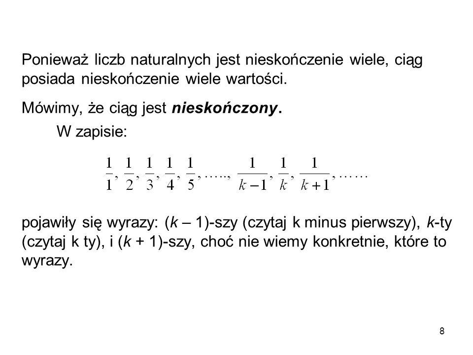 9 Jeżeli będziemy chcieli powiedzieć, że wszystkie wyrazy ciągu spełniają jakąś własność W, to wystarczy, gdy powiemy, że każdy k-ty wyraz ciągu spełnia tę własność i zapiszemy: co czytamy: dla każdej liczby naturalnej k, k-ty wyraz a k spełnia własność W.