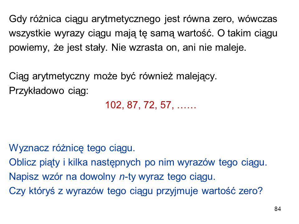 84 Gdy różnica ciągu arytmetycznego jest równa zero, wówczas wszystkie wyrazy ciągu mają tę samą wartość. O takim ciągu powiemy, że jest stały. Nie wz