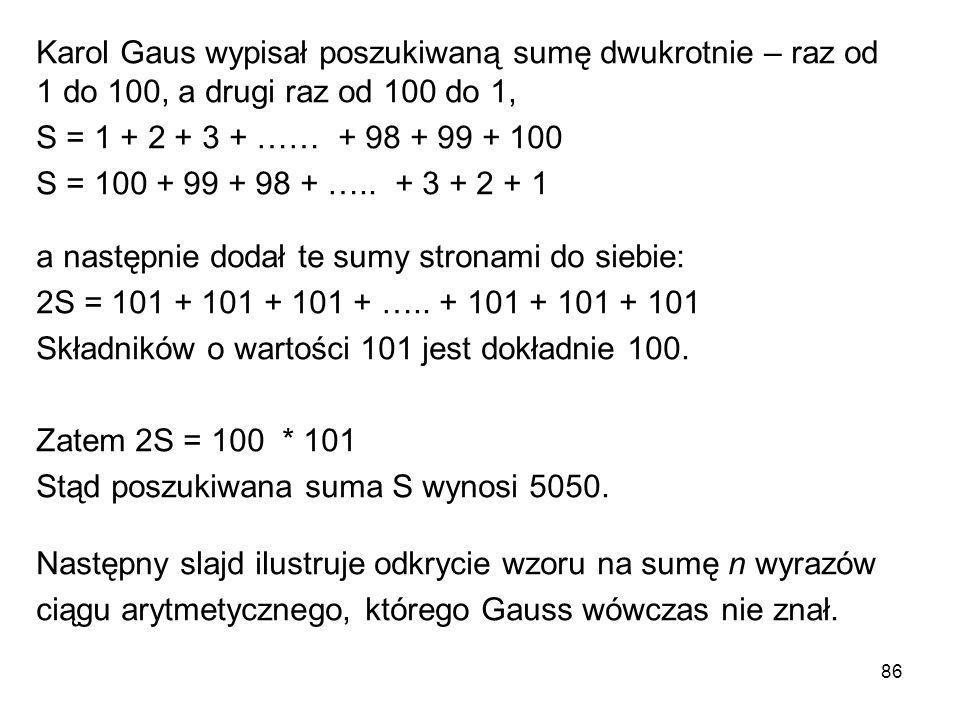86 Karol Gaus wypisał poszukiwaną sumę dwukrotnie – raz od 1 do 100, a drugi raz od 100 do 1, S = 1 + 2 + 3 + …… + 98 + 99 + 100 S = 100 + 99 + 98 + …