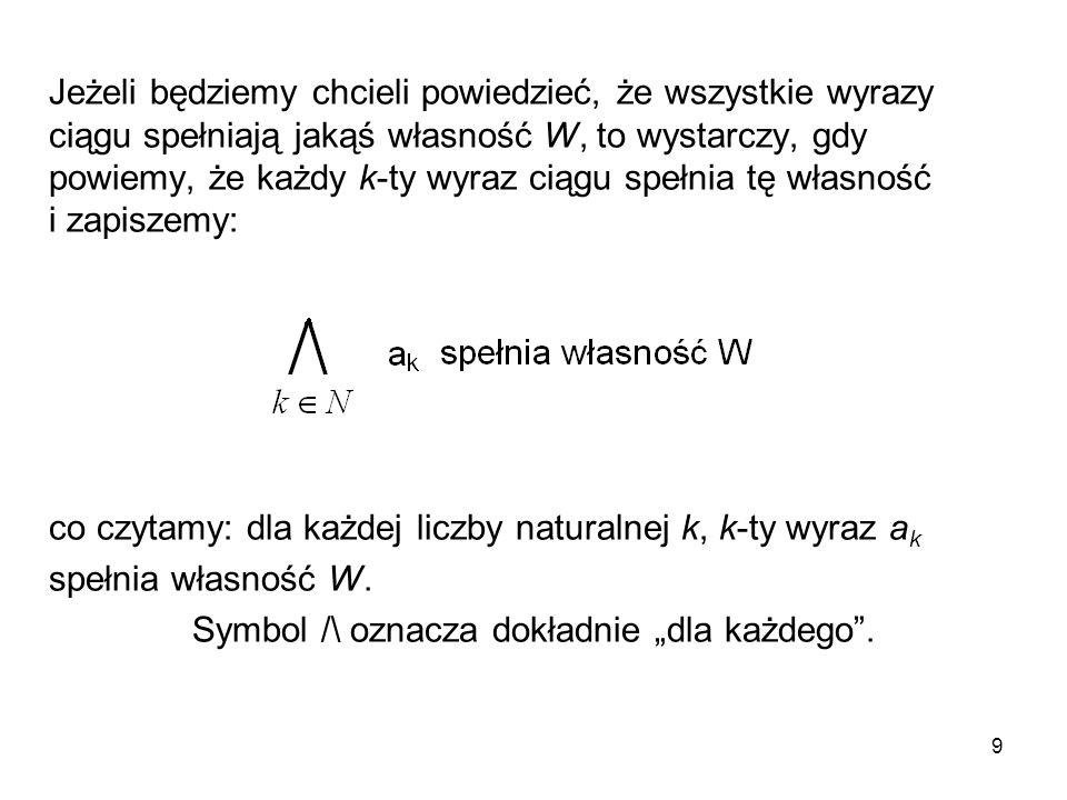 9 Jeżeli będziemy chcieli powiedzieć, że wszystkie wyrazy ciągu spełniają jakąś własność W, to wystarczy, gdy powiemy, że każdy k-ty wyraz ciągu spełn