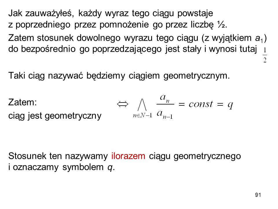 91 Jak zauważyłeś, każdy wyraz tego ciągu powstaje z poprzedniego przez pomnożenie go przez liczbę ½. Zatem stosunek dowolnego wyrazu tego ciągu (z wy