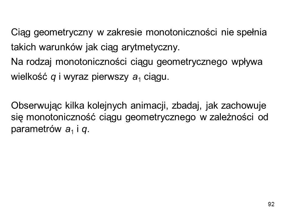 92 Ciąg geometryczny w zakresie monotoniczności nie spełnia takich warunków jak ciąg arytmetyczny. Na rodzaj monotoniczności ciągu geometrycznego wpły