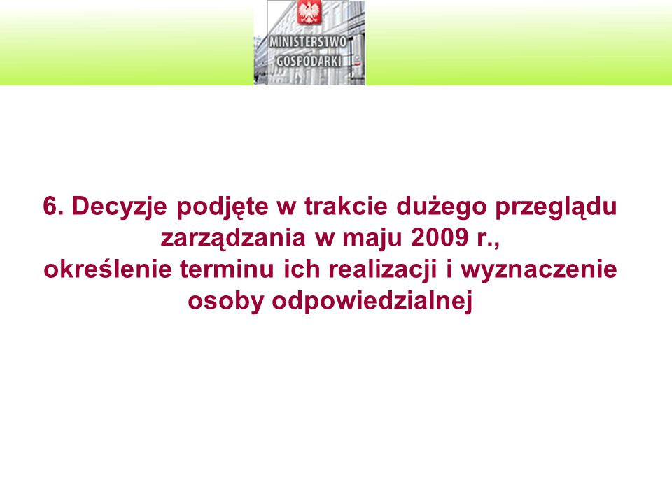 6. Decyzje podjęte w trakcie dużego przeglądu zarządzania w maju 2009 r., określenie terminu ich realizacji i wyznaczenie osoby odpowiedzialnej