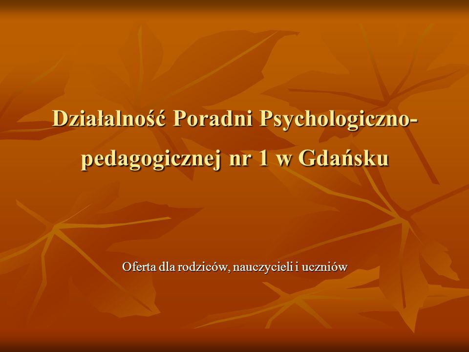 Działalność Poradni Psychologiczno- pedagogicznej nr 1 w Gdańsku Oferta dla rodziców, nauczycieli i uczniów