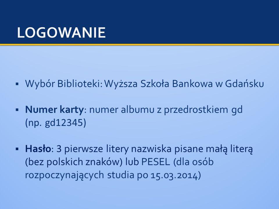  Wybór Biblioteki: Wyższa Szkoła Bankowa w Gdańsku  Numer karty: numer albumu z przedrostkiem gd (np.