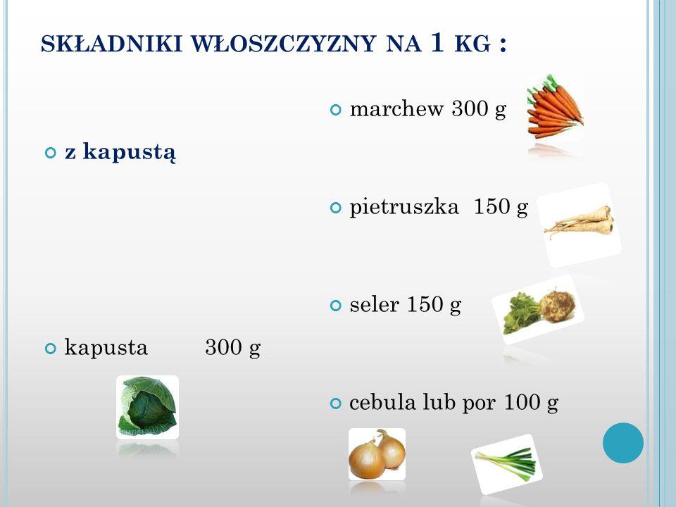 SKŁADNIKI WŁOSZCZYZNY NA 1 KG : z kapustą kapusta 300 g marchew 300 g pietruszka 150 g seler 150 g cebula lub por 100 g