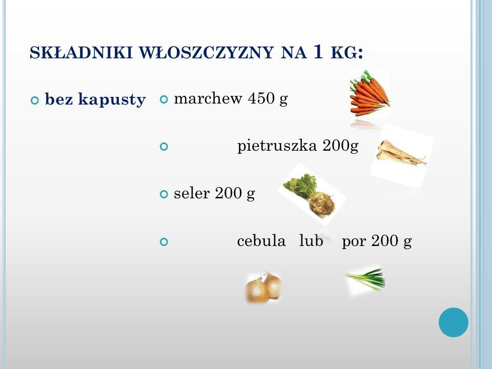 SKŁADNIKI WŁOSZCZYZNY NA 1 KG : bez kapusty marchew 450 g pietruszka 200g seler 200 g cebula lub por 200 g