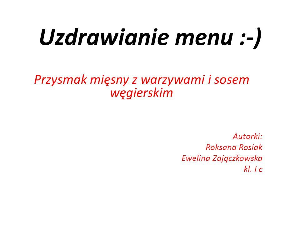 Uzdrawianie menu :-) Przysmak mięsny z warzywami i sosem węgierskim Autorki: Roksana Rosiak Ewelina Zajączkowska kl.