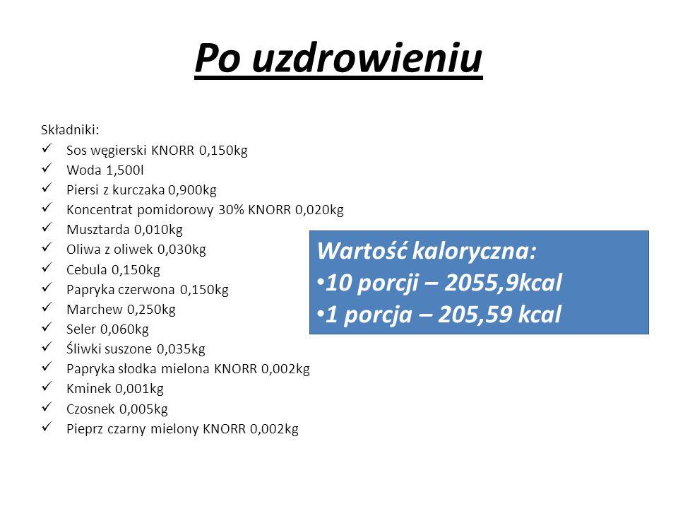Po uzdrowieniu Składniki: Sos węgierski KNORR 0,150kg Woda 1,500l Piersi z kurczaka 0,900kg Koncentrat pomidorowy 30% KNORR 0,020kg Musztarda 0,010kg Oliwa z oliwek 0,030kg Cebula 0,150kg Papryka czerwona 0,150kg Marchew 0,250kg Seler 0,060kg Śliwki suszone 0,035kg Papryka słodka mielona KNORR 0,002kg Kminek 0,001kg Czosnek 0,005kg Pieprz czarny mielony KNORR 0,002kg Wartość kaloryczna: 10 porcji – 2055,9kcal 1 porcja – 205,59 kcal