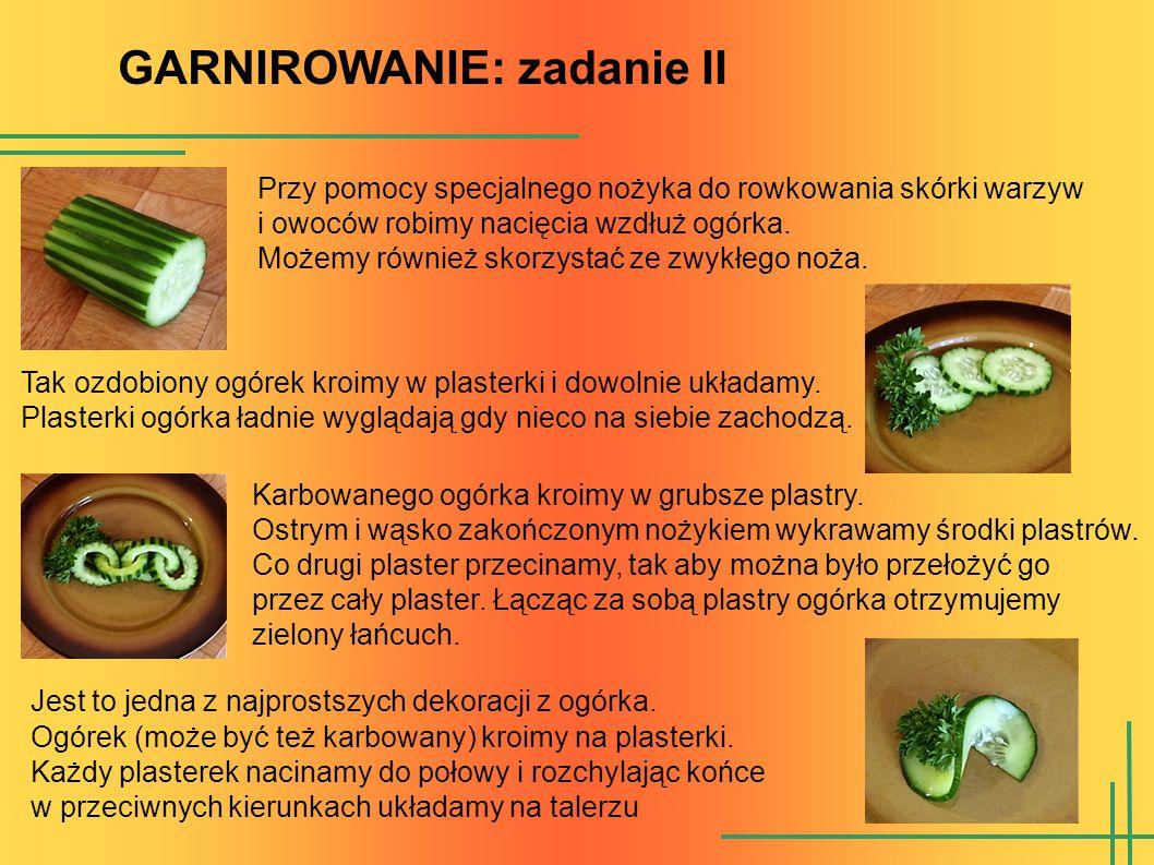 GARNIROWANIE: zadanie II Przy pomocy specjalnego nożyka do rowkowania skórki warzyw i owoców robimy nacięcia wzdłuż ogórka. Możemy również skorzystać