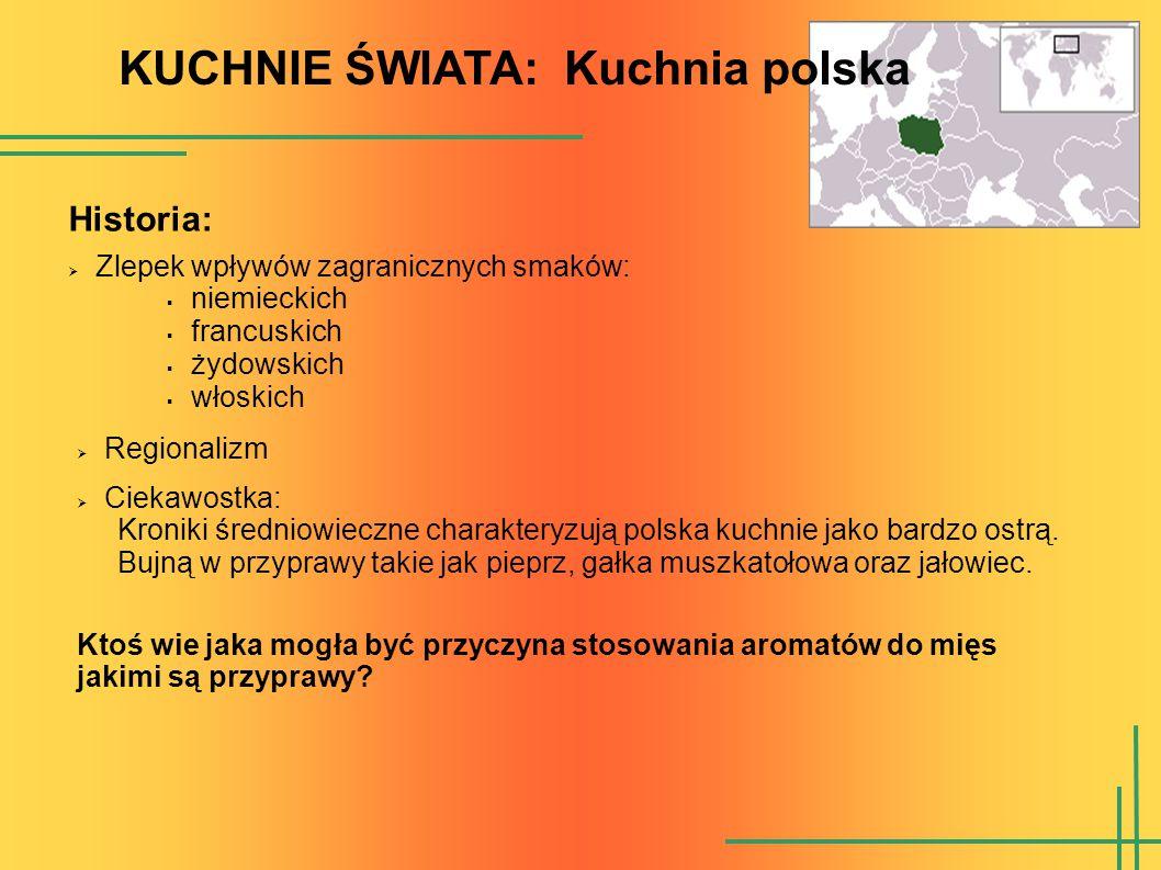KUCHNIE ŚWIATA: Kuchnia polska  Zlepek wpływów zagranicznych smaków:  niemieckich  francuskich  żydowskich  włoskich Historia:  Regionalizm  Ciekawostka: Kroniki średniowieczne charakteryzują polska kuchnie jako bardzo ostrą.