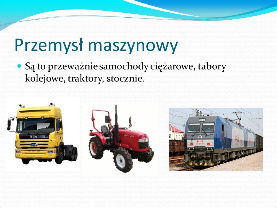 Przemysł maszynowy Są to przeważnie samochody ciężarowe, tabory kolejowe, traktory, stocznie.