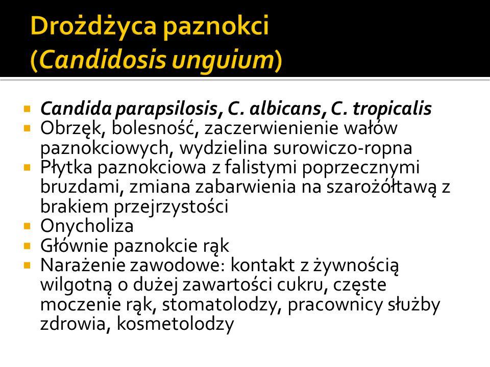  Candida parapsilosis, C. albicans, C. tropicalis  Obrzęk, bolesność, zaczerwienienie wałów paznokciowych, wydzielina surowiczo-ropna  Płytka pazno