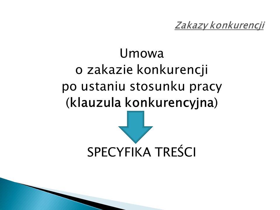Umowa o zakazie konkurencji po ustaniu stosunku pracy (klauzula konkurencyjna) SPECYFIKA TREŚCI