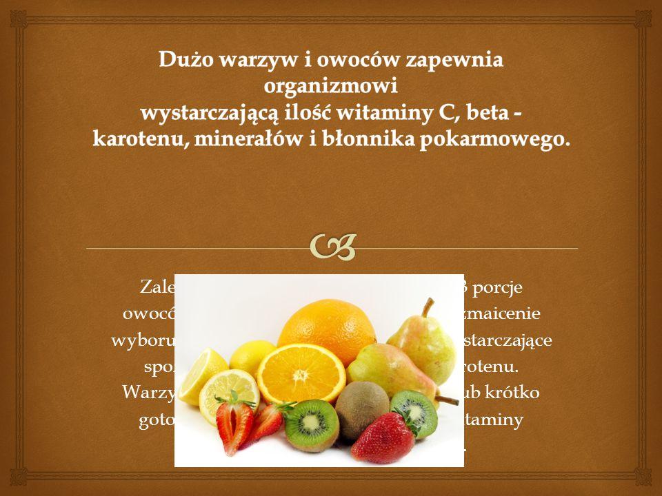 Zaleca się spożywać 4 porcje warzyw i 3 porcje owoców dziennie. Należy zabiegać o urozmaicenie wyboru tych produktów, aby zapewnić wystarczające spoży