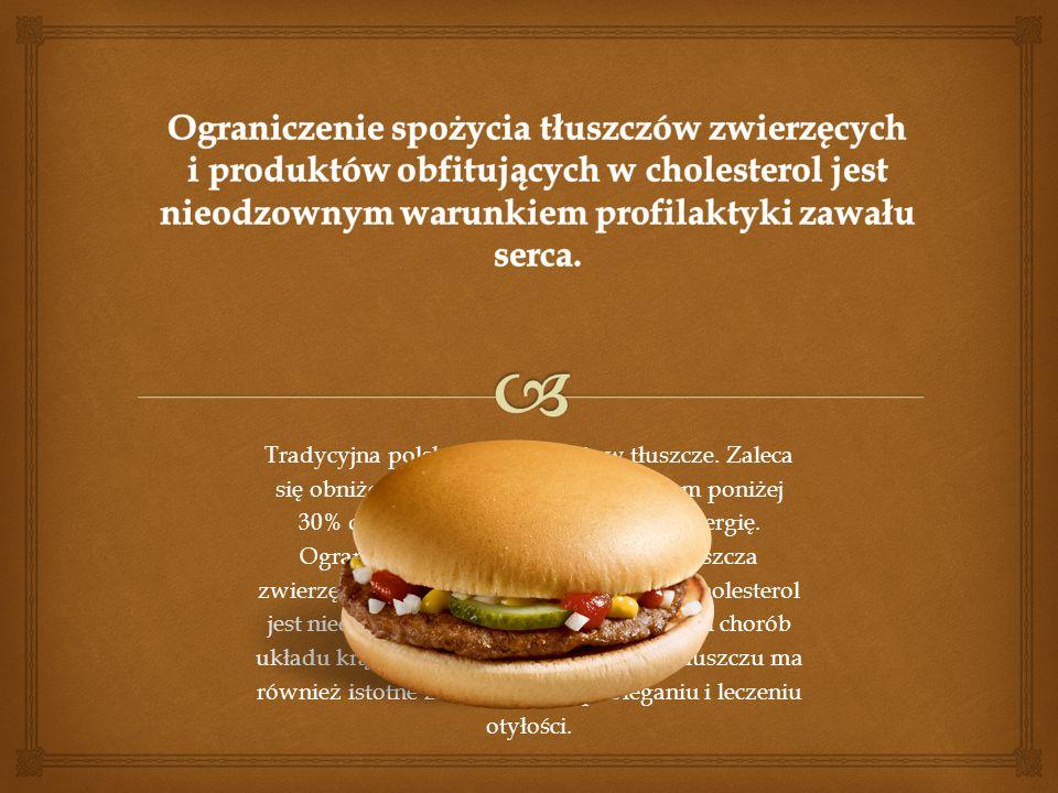 Tradycyjna polska dieta obfituje w tłuszcze. Zaleca się obniżenie spożycia tłuszczów ogółem poniżej 30% dziennego zapotrzebowania na energię. Ogranicz