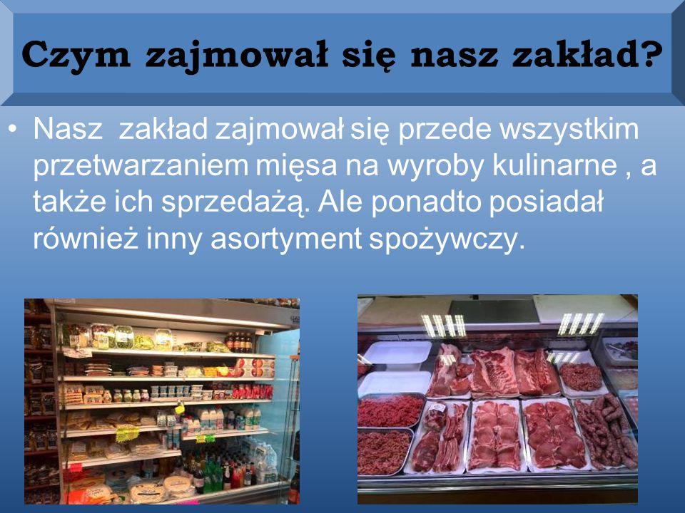 Nasz zakład zajmował się przede wszystkim przetwarzaniem mięsa na wyroby kulinarne, a także ich sprzedażą.