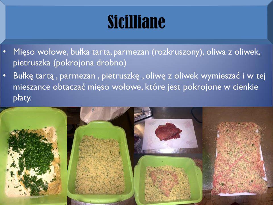 Sicilliane Mięso wołowe, bułka tarta, parmezan (rozkruszony), oliwa z oliwek, pietruszka (pokrojona drobno) Bułkę tartą, parmezan, pietruszkę, oliwę z oliwek wymieszać i w tej mieszance obtaczać mięso wołowe, które jest pokrojone w cienkie płaty.