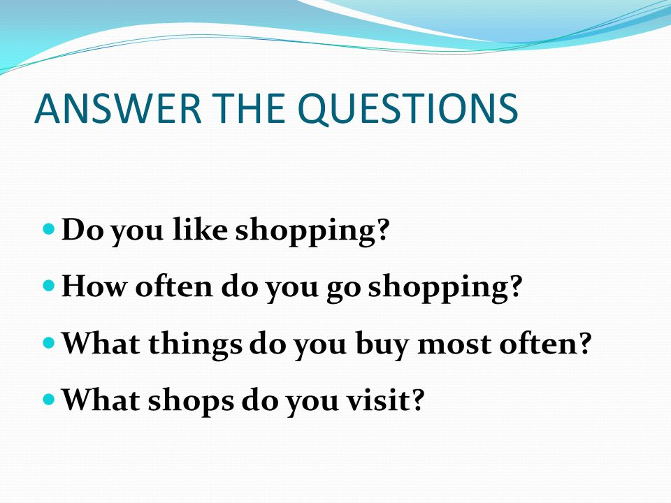 ANSWER THE QUESTIONS Do you like shopping? How often do you go shopping? What things do you buy most often? What shops do you visit?