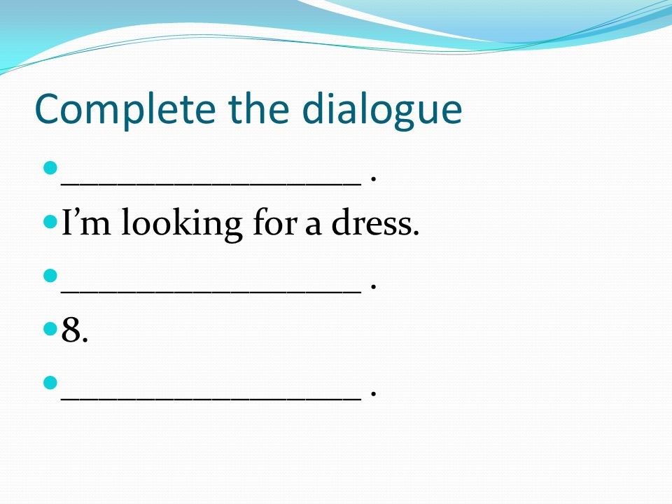 Complete the dialogue ________________. I'm looking for a dress. ________________. 8. ________________.