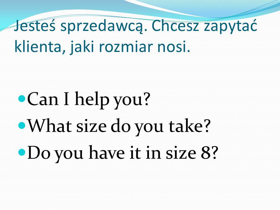 Jesteś sprzedawcą. Chcesz zapytać klienta, jaki rozmiar nosi. Can I help you? What size do you take? Do you have it in size 8?
