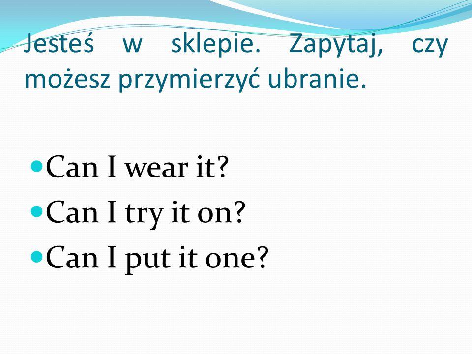 Jesteś w sklepie. Zapytaj, czy możesz przymierzyć ubranie. Can I wear it? Can I try it on? Can I put it one?