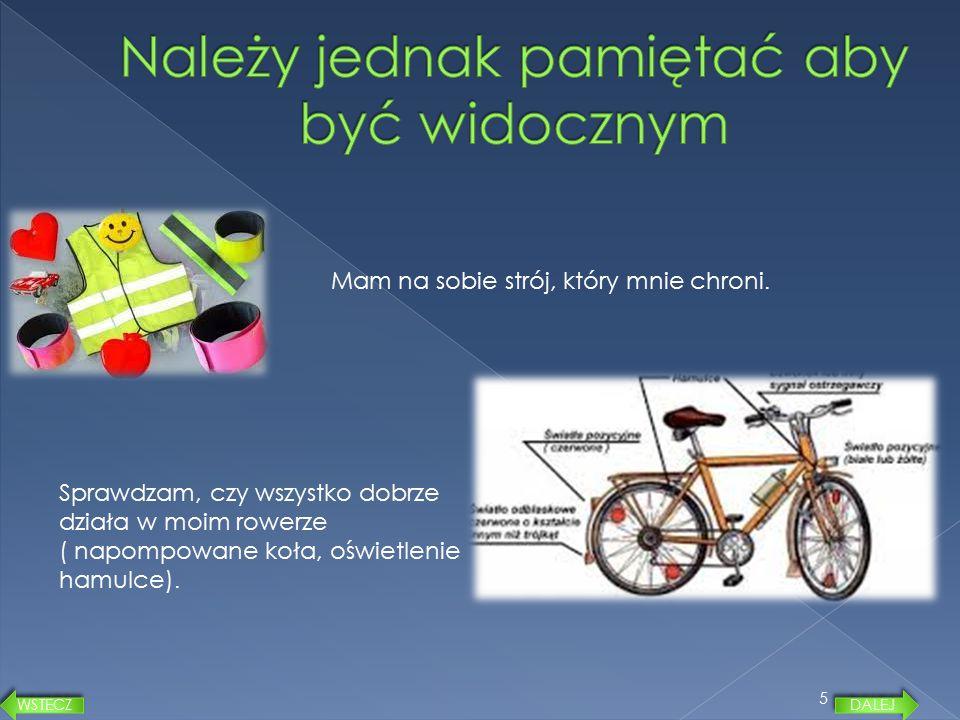 5 Mam na sobie strój, który mnie chroni. Sprawdzam, czy wszystko dobrze działa w moim rowerze ( napompowane koła, oświetlenie hamulce). DALEJ WSTECZ