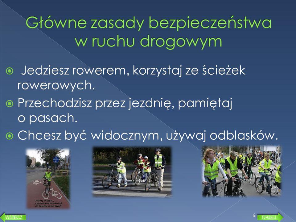  Jedziesz rowerem, korzystaj ze ścieżek rowerowych.  Przechodzisz przez jezdnię, pamiętaj o pasach.  Chcesz być widocznym, używaj odblasków. 6 DALE