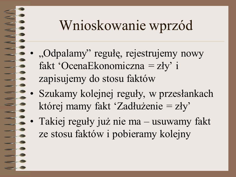"""Wnioskowanie wprzód """"Odpalamy"""" regułę, rejestrujemy nowy fakt 'OcenaEkonomiczna = zły' i zapisujemy do stosu faktów Szukamy kolejnej reguły, w przesła"""