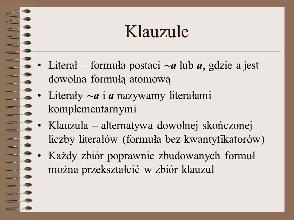 Klauzule Literał – formuła postaci ~a lub a, gdzie a jest dowolna formułą atomową Literały ~a i a nazywamy literałami komplementarnymi Klauzula – alte