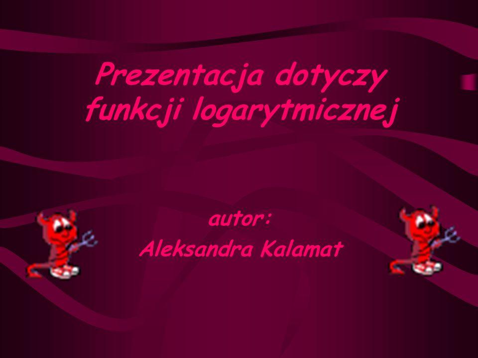 Prezentacja dotyczy funkcji logarytmicznej autor: Aleksandra Kalamat