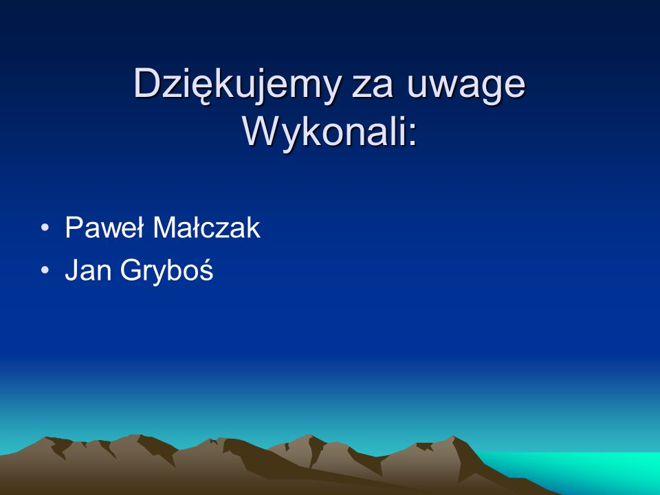 Dziękujemy za uwage Wykonali: Paweł Małczak Jan Gryboś