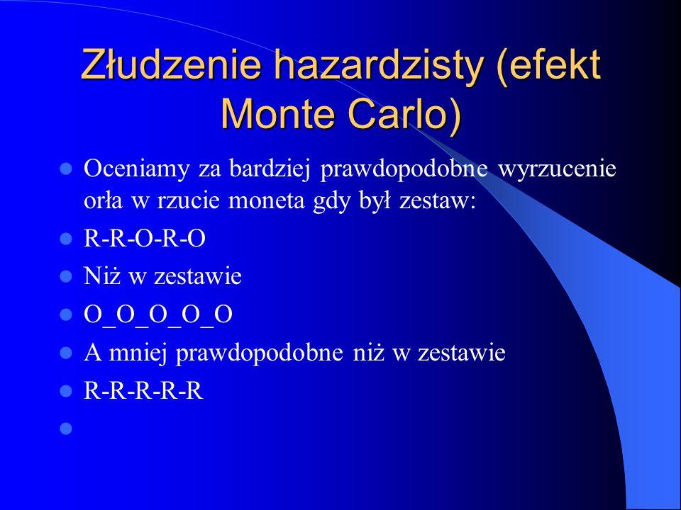 Złudzenie hazardzisty (efekt Monte Carlo) Oceniamy za bardziej prawdopodobne wyrzucenie orła w rzucie moneta gdy był zestaw: R-R-O-R-O Niż w zestawie O_O_O_O_O A mniej prawdopodobne niż w zestawie R-R-R-R-R