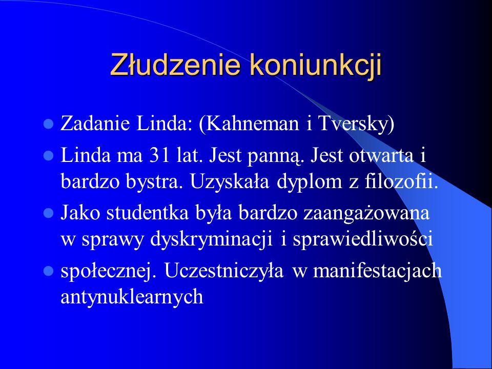Złudzenie koniunkcji Zadanie Linda: (Kahneman i Tversky) Linda ma 31 lat. Jest panną. Jest otwarta i bardzo bystra. Uzyskała dyplom z filozofii. Jako