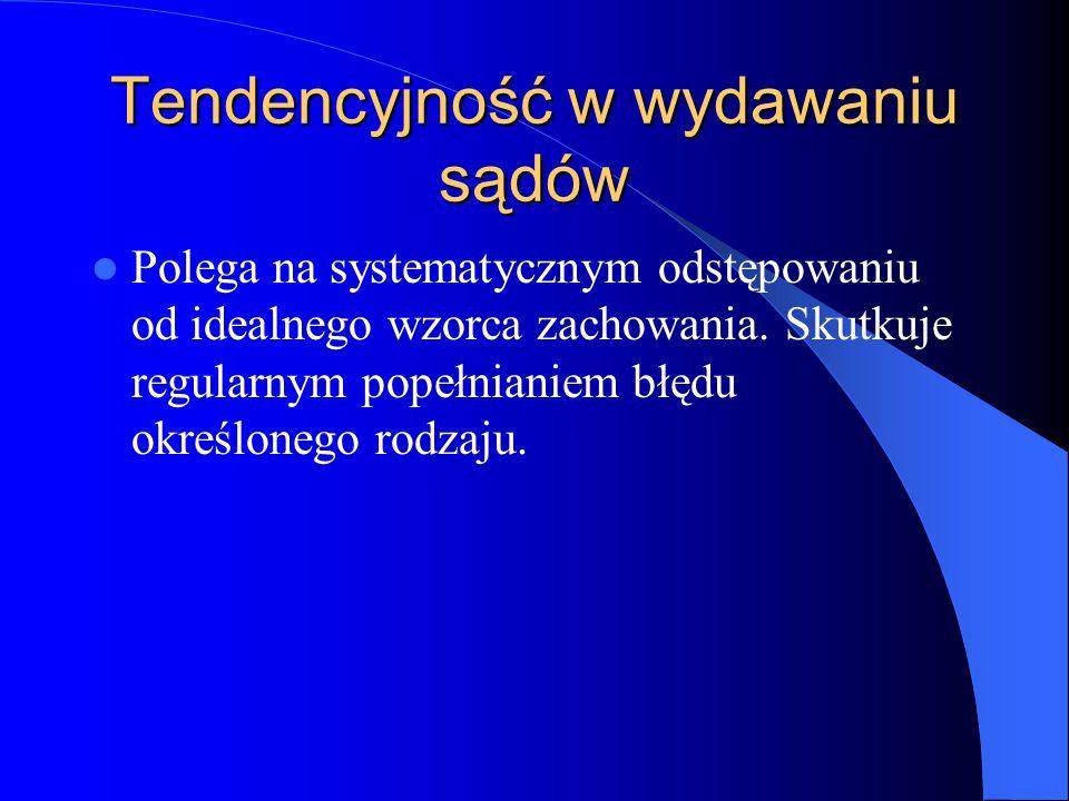 Tendencyjność w wydawaniu sądów Polega na systematycznym odstępowaniu od idealnego wzorca zachowania.