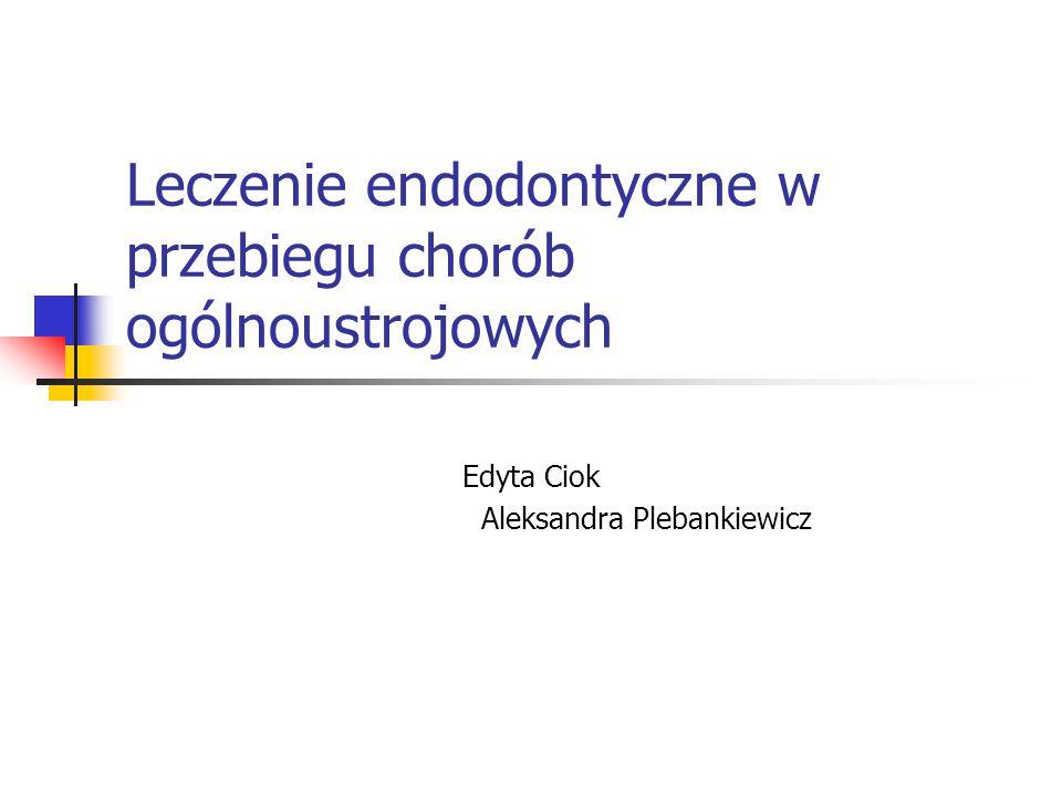 Leczenie endodontyczne w przebiegu chorób ogólnoustrojowych Edyta Ciok Aleksandra Plebankiewicz