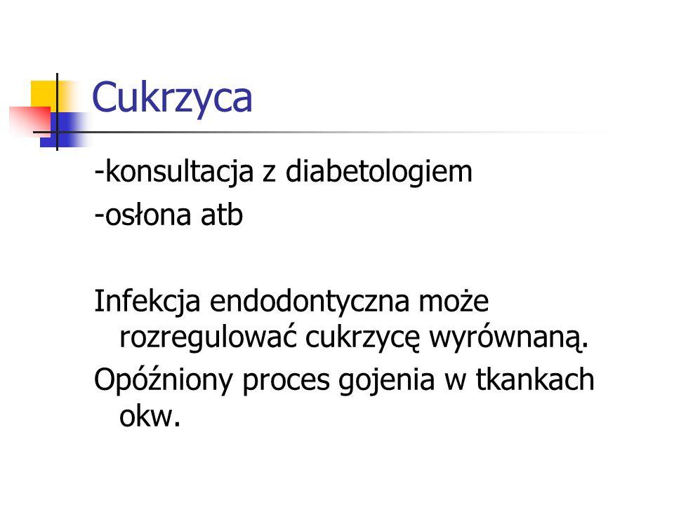 Cukrzyca -konsultacja z diabetologiem -osłona atb Infekcja endodontyczna może rozregulować cukrzycę wyrównaną. Opóźniony proces gojenia w tkankach okw