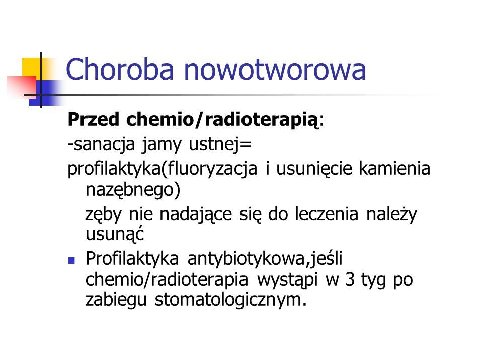 Choroba nowotworowa Przed chemio/radioterapią: -sanacja jamy ustnej= profilaktyka(fluoryzacja i usunięcie kamienia nazębnego) zęby nie nadające się do leczenia należy usunąć Profilaktyka antybiotykowa,jeśli chemio/radioterapia wystąpi w 3 tyg po zabiegu stomatologicznym.