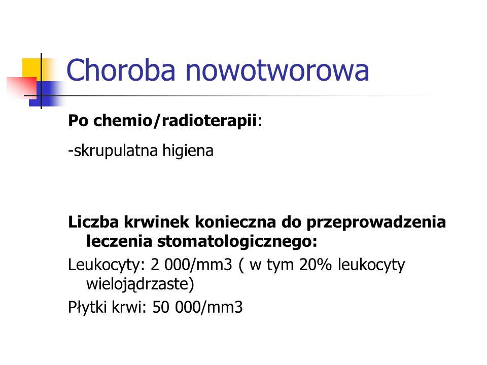 Choroba nowotworowa Po chemio/radioterapii: -skrupulatna higiena Liczba krwinek konieczna do przeprowadzenia leczenia stomatologicznego: Leukocyty: 2 000/mm3 ( w tym 20% leukocyty wielojądrzaste) Płytki krwi: 50 000/mm3