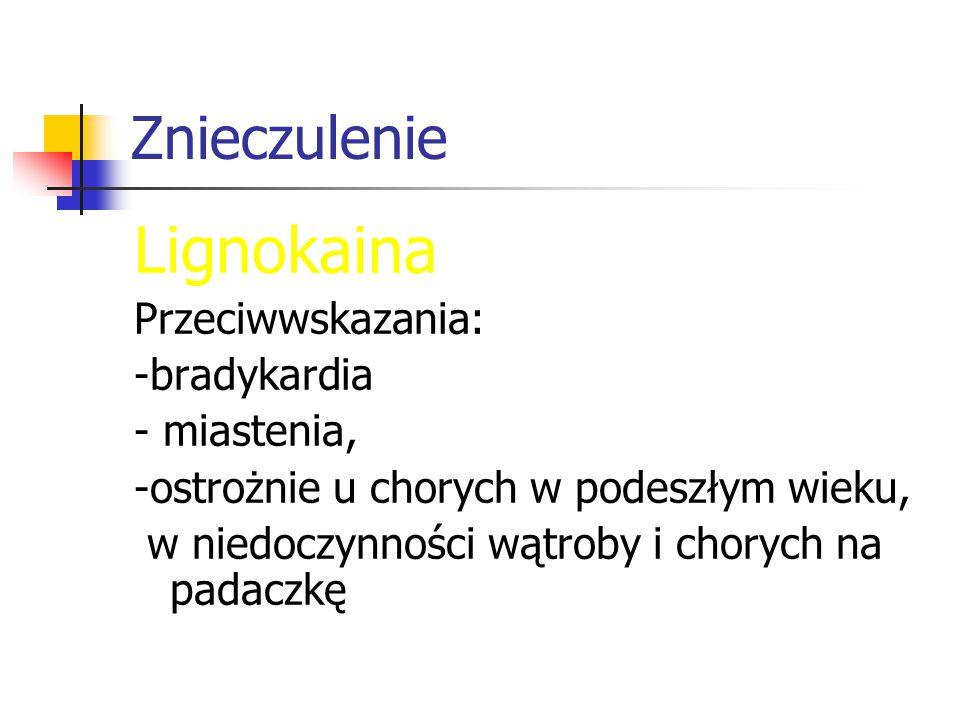 Znieczulenie Lignokaina Przeciwwskazania: -bradykardia - miastenia, -ostrożnie u chorych w podeszłym wieku, w niedoczynności wątroby i chorych na padaczkę