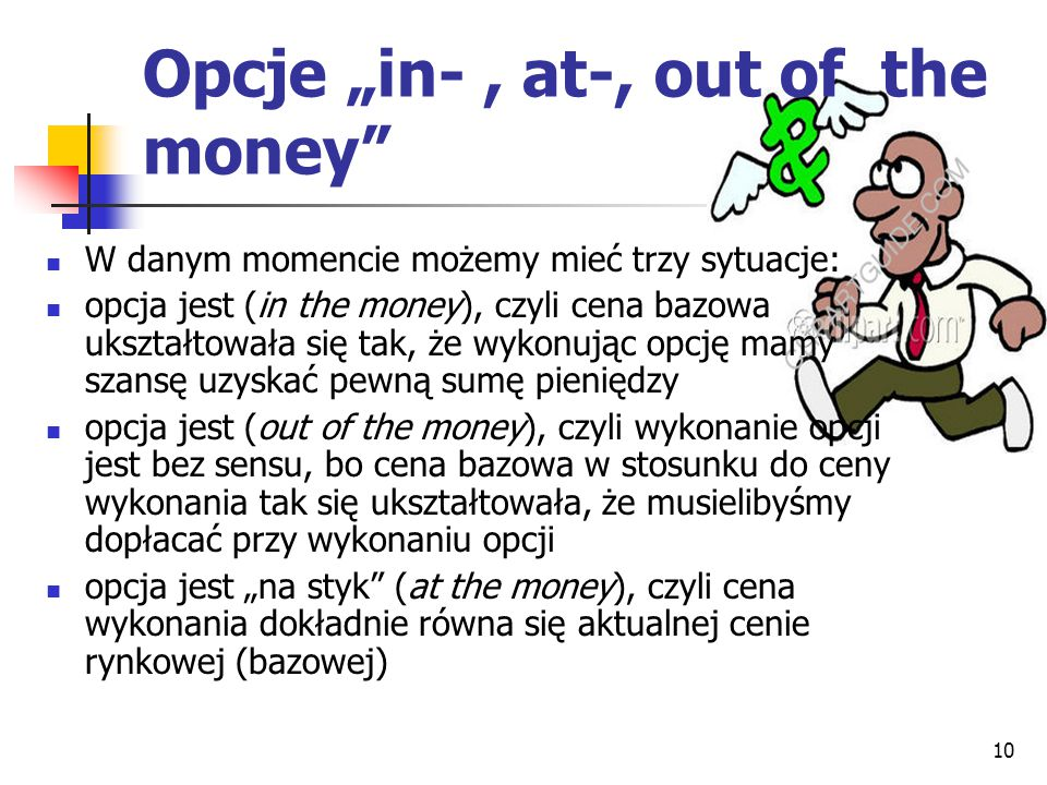 10 W danym momencie możemy mieć trzy sytuacje: opcja jest (in the money), czyli cena bazowa ukształtowała się tak, że wykonując opcję mamy szansę uzys